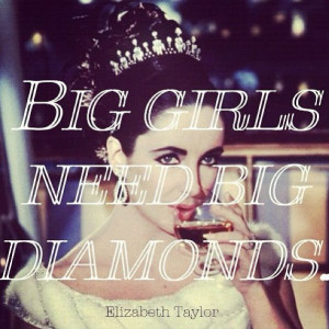 ... girls need big diamonds - Elizabeth Taylor #quote #jewelry #fashion
