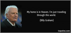 My home is in Heaven. I'm just traveling through this world. - Billy ...