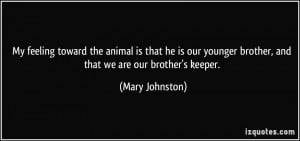 ... younger brother, and that we are our brother's keeper. - Mary Johnston