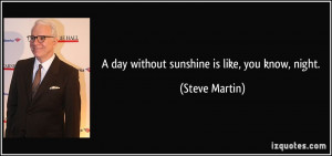 day without sunshine is like, you know, night. - Steve Martin
