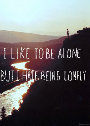like to be alone but I hate being lonely