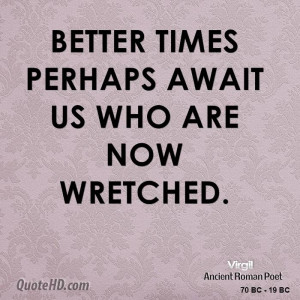 Better times perhaps await us who are now wretched.