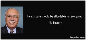 Health care should be affordable for everyone. - Ed Pastor