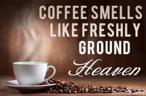 Coffee Smells Like Freshly Ground Heaven.