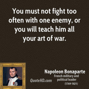 You must not fight too often with one enemy, or you will teach him all ...