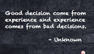 Good decisions come from experience and experience comes from bad ...