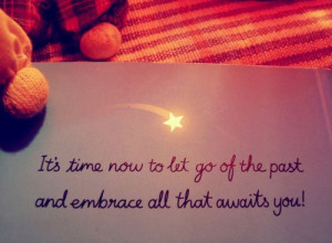 It's time now to let go of the past and embrace all that awaits you ...