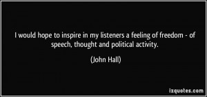 ... of freedom - of speech, thought and political activity. - John Hall