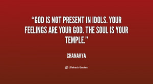 God is not present in idols. Your feelings are your god. The soul is ...