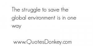 To Save the Global Environment Is In One Way Environment Quote