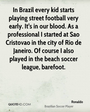 In Brazil every kid starts playing street football very early. It's in ...