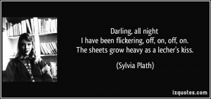 ... on, off, on. The sheets grow heavy as a lecher's kiss. - Sylvia Plath