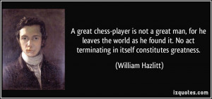 great chess-player is not a great man, for he leaves the world as he ...