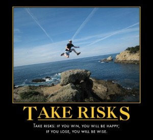 Take risks: if you win, you will be happy; if you lose, you will be ...