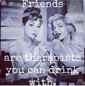Friends -- are therapists you can drink with. Sent by @Brittany ...