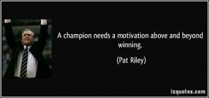 champion needs a motivation above and beyond winning. - Pat Riley