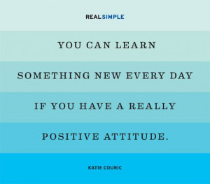 ... every day if you have a really positive attitude katie couric # quotes
