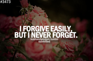 forgive easily, but I never forget.