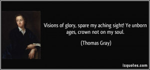 ... my aching sight! Ye unborn ages, crown not on my soul. - Thomas Gray