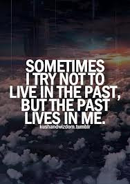 ... Sometimes I Try Not To Live In The Past, But The Past Lives In Me