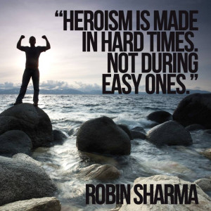 """Heroism made in hard times not during easy ones."""""""
