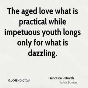 Francesco Petrarch - The aged love what is practical while impetuous ...