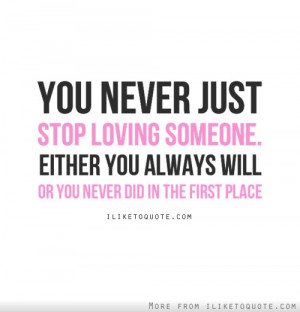 You never just stop loving someone, either you always will, or you ...