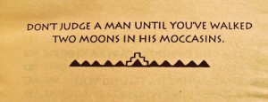 Don't judge a man until you've walked two moons in his moccasins ...