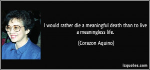 would rather die a meaningful death than to live a meaningless life ...