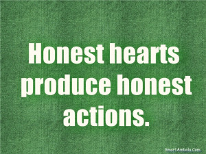 Honest hearts produce honest actions.