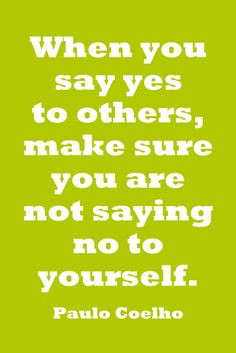 When you say yes to others, make sure you are not saying no to ...