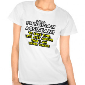 Physician Assistant...Assume I Am Never Wrong Tshirt