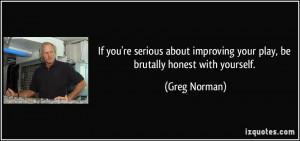 ... improving your play, be brutally honest with yourself. - Greg Norman