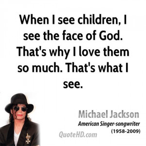 When I see children, I see the face of God. That's why I love them so ...
