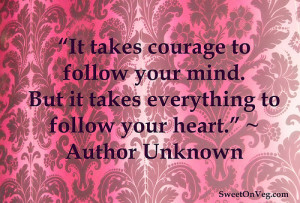 It takes courage to follow your mind. But it takes everything to ...