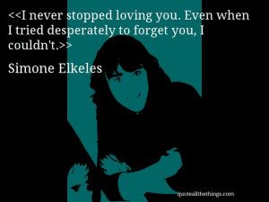 Simone Elkeles quote I never stopped loving you Even when I tried