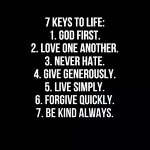 keys to life: 1. God first. 2. Love one another. 3. Never hate. 4 ...