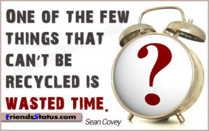 ... of the few things that can't be recycled is wasted time.- Sean Covey