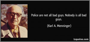 Police are not all bad guys. Nobody is all bad guys. - Karl A ...