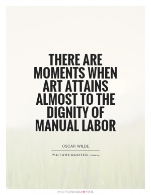 ... art attains almost to the dignity of manual labor Picture Quote #1