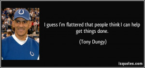 ... flattered that people think I can help get things done. - Tony Dungy