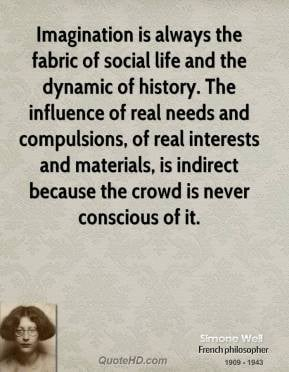 Simone Weil - Imagination is always the fabric of social life and the ...