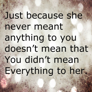 ... anything to you doesn't mean that You didn't mean Everything to her