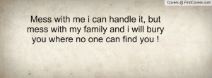 Mess with me i can handle it, but mess with my family and i will bury ...