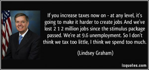 If you increase taxes now on - at any level, it's going to make it ...