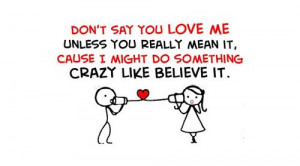 Don't say you love me unless you mean it, cause I might do something ...