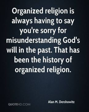 Alan M. Dershowitz - Organized religion is always having to say you're ...