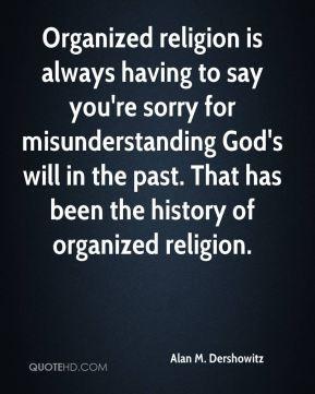 Alan M. Dershowitz - Organized religion is always having to say you're ...