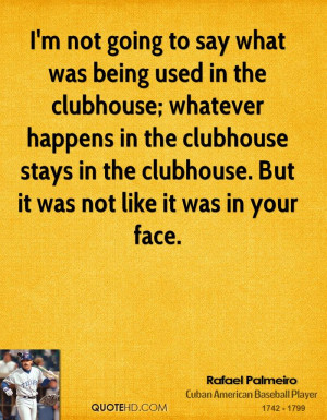 not going to say what was being used in the clubhouse; whatever ...