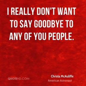 ... McAuliffe - I really don't want to say goodbye to any of you people